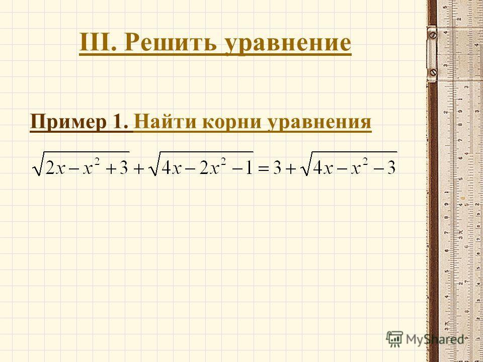 III. Решить уравнение Пример 1. Найти корни уравнения