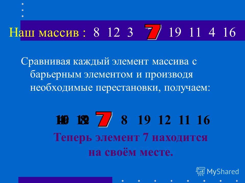 Идея метода: Допустим, исходный массив состоит из восьми элементов: 8 12 3 7 19 11 4 16 В качестве барьерного элемента «X» возьмем средний элемент массива 7 Нашей целью является запись барьерного элемента « на своё место » в массиве, такое, чтобы сле