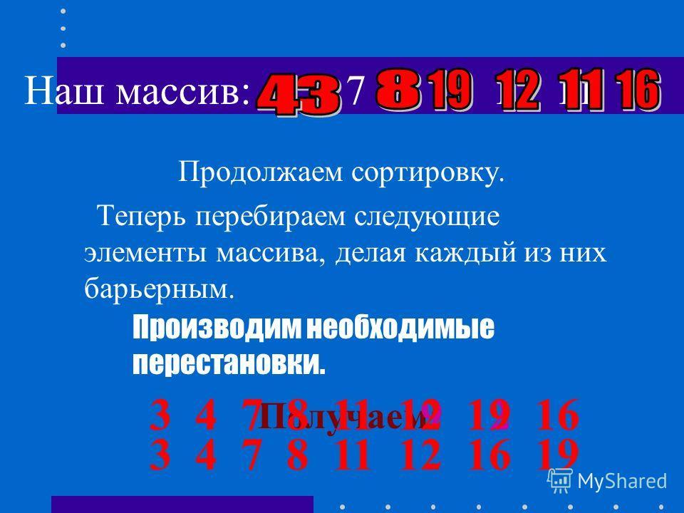 Наш массив : 8 12 3 7 19 11 4 16 Сравнивая каждый элемент массива с барьерным элементом и производя необходимые перестановки, получаем: 81231948 121116 Теперь элемент 7 находится на своём месте. 111619