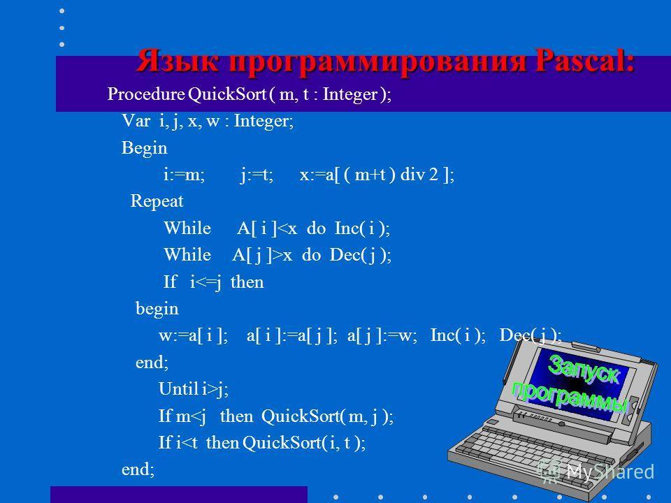 нач цел i, j, x, w i: =m; j:=t; x:=a[(m+t) div 2] Алг QuickSort (арг цел m, t ) нц нц пока a[i]x Dec( j ) | уменьшаем указатель j | кц если ij если m
