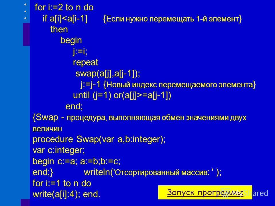 program inf1; uses crt; var i,n,j,c:integer; a:array[1..100] of integer; procedure Swap(var a,b:integer); var c:integer; begin c:=a; a:=b;b:=c; end; begin clrscr; randomize; write( 'Введите количество элементов массива : ');readln(n); writeln( 'Исход
