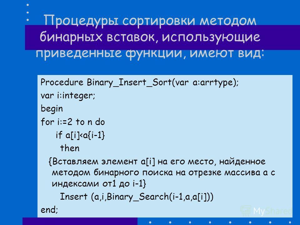 Процедура Binary_Search на языке Паскаль имеет вид: Function Binary_Search (last:word;var a:arrtype;m:word):word; var l,r,mid:word;begin l:=1; r:=last; while lm then r:=mid-1 else l:=mid+1end; Binary_Search:=1 end;