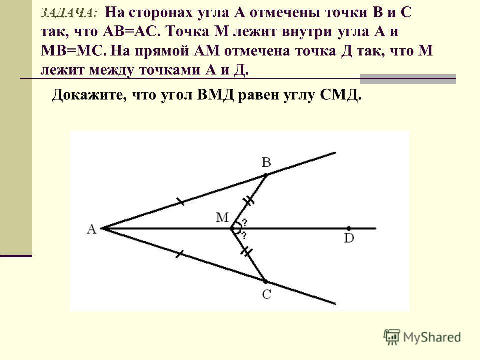 ЗАДАЧА: На сторонах угла А отмечены точки В и С так, что АВ=АС. Точка М лежит внутри угла А и МВ=МС. На прямой АМ отмечена точка Д так, что М лежит между точками А и Д. Докажите, что угол ВМД равен углу СМД.