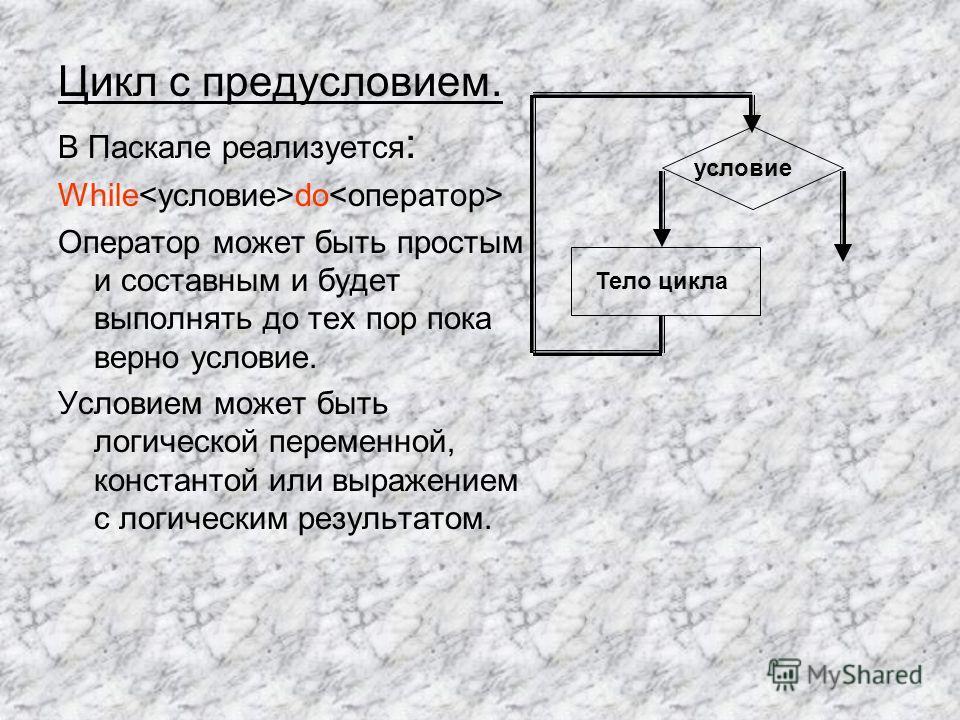 Цикл с предусловием. В Паскале реализуется : While do Оператор может быть простым и составным и будет выполнять до тех пор пока верно условие. Условием может быть логической переменной, константой или выражением с логическим результатом. условие Тело