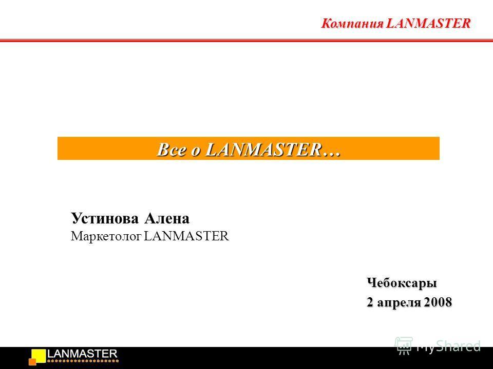 Компания LANMASTER Все о LANMASTER… Чебоксары 2 апреля 2008 Устинова Алена Маркетолог LANMASTER