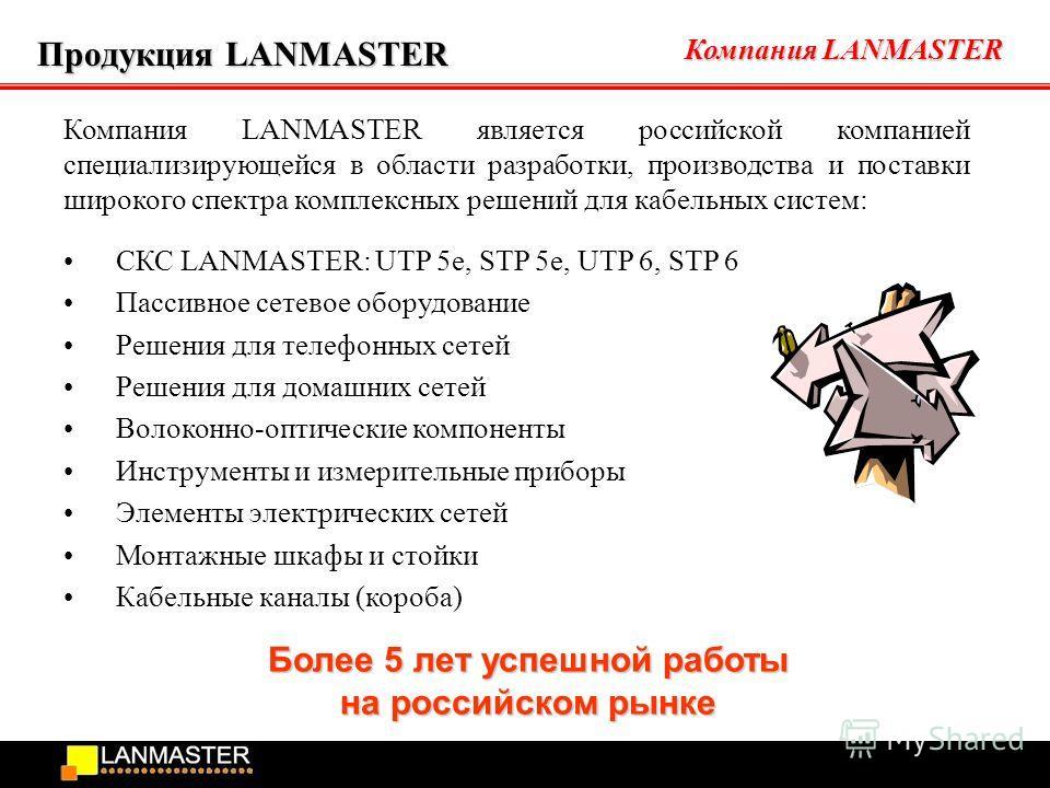 Компания LANMASTER Продукция LANMASTER Компания LANMASTER является российской компанией специализирующейся в области разработки, производства и поставки широкого спектра комплексных решений для кабельных систем: СКС LANMASTER: UTP 5e, STP 5e, UTP 6,