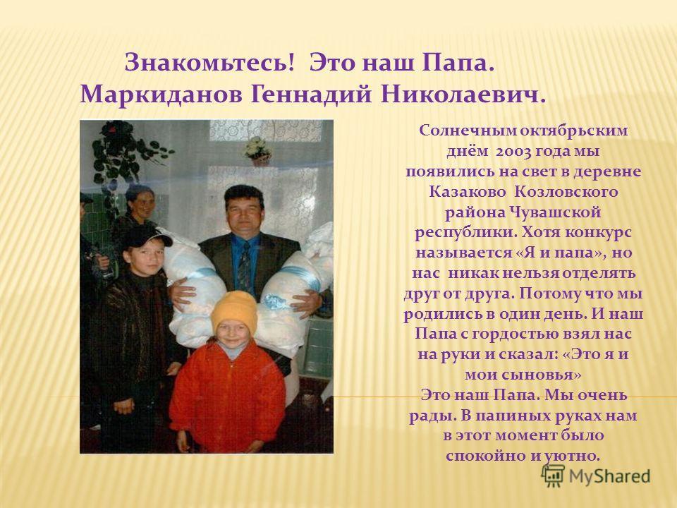 Солнечным октябрьским днём 2003 года мы появились на свет в деревне Казаково Козловского района Чувашской республики. Хотя конкурс называется «Я и папа», но нас никак нельзя отделять друг от друга. Потому что мы родились в один день. И наш Папа с гор