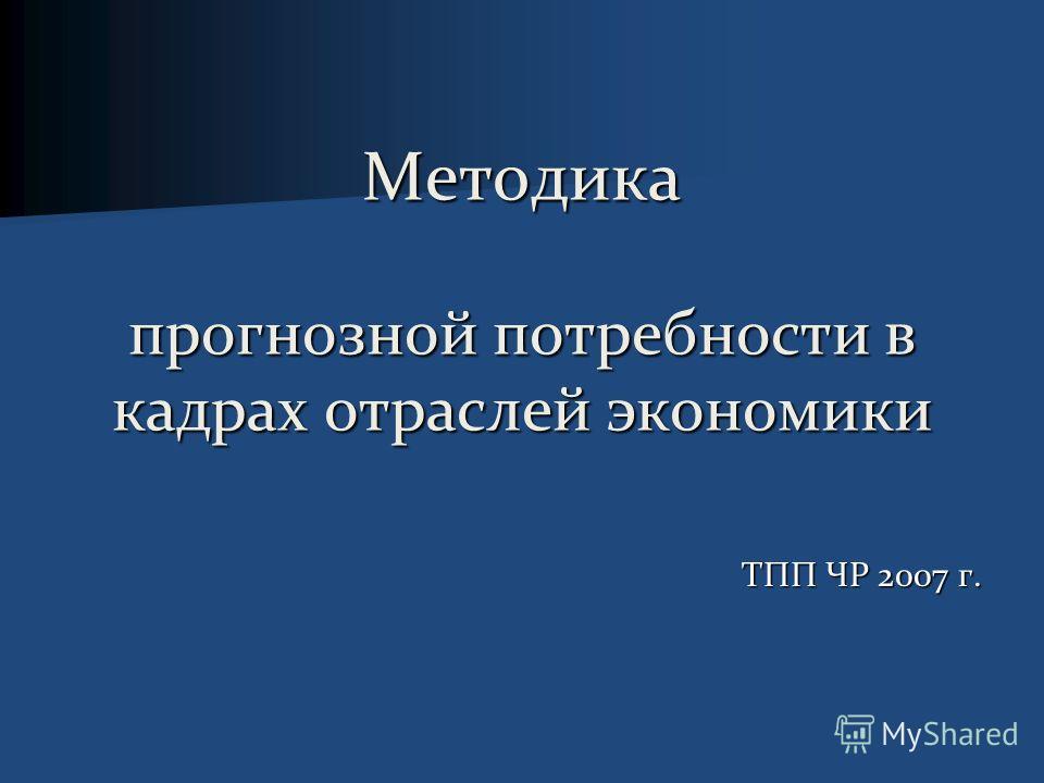 Методика прогнозной потребности в кадрах отраслей экономики ТПП ЧР 2007 г.