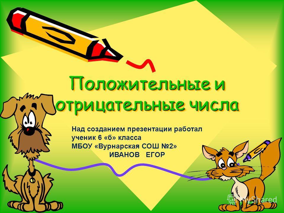 Положительные и отрицательные числа Над созданием презентации работал ученик 6 «б» класса МБОУ «Вурнарская СОШ 2» ИВАНОВ ЕГОР