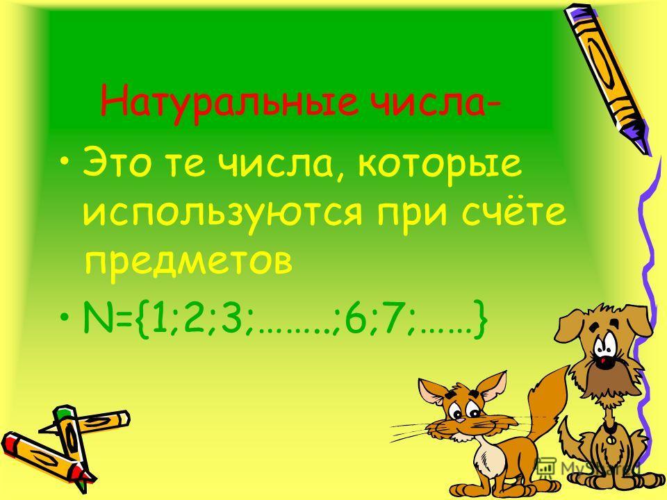 Натуральные числа- Это те числа, которые используются при счёте предметов N={1;2;3;……..;6;7;……}