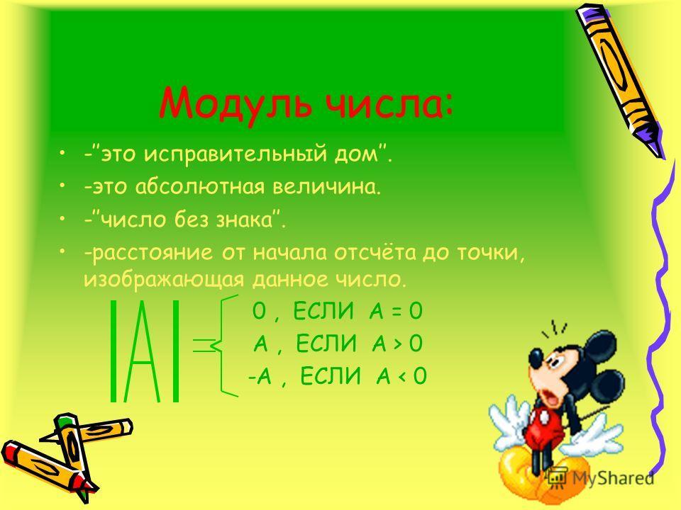 Модуль числа: -это исправительный дом. -это абсолютная величина. -число без знака. -расстояние от начала отсчёта до точки, изображающая данное число. 0, ЕСЛИ А = 0 А, ЕСЛИ А > 0 -A, ЕСЛИ A < 0