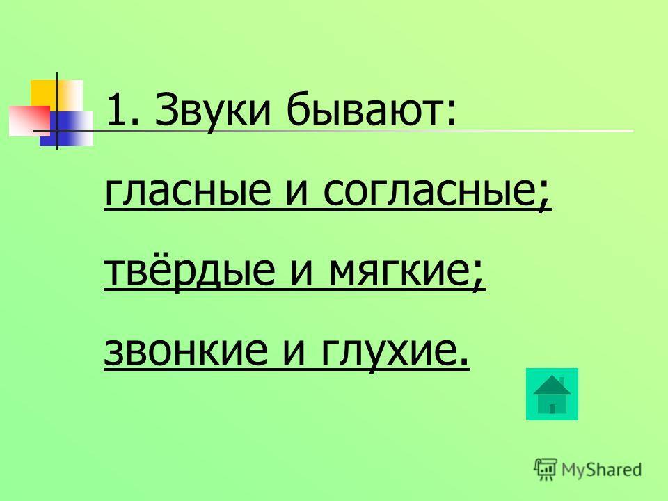 1. Звуки бывают: гласные и согласные; твёрдые и мягкие; звонкие и глухие.