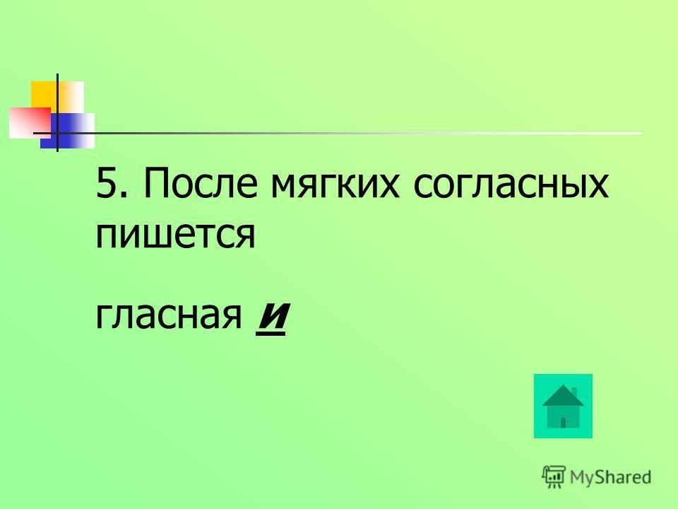 5. После мягких согласных пишется гласная и