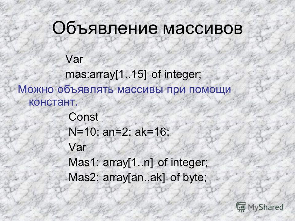 Объявление массивов Var mas:array[1..15] of integer; Можно объявлять массивы при помощи констант. Const N=10; an=2; ak=16; Var Mas1: array[1..n] of integer; Mas2: array[an..ak] of byte;