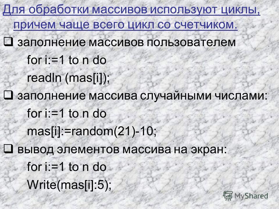 Для обработки массивов используют циклы, причем чаще всего цикл со счетчиком. заполнение массивов пользователем for i:=1 to n do readln (mas[i]); заполнение массива случайными числами: for i:=1 to n do mas[i]:=random(21)-10; вывод элементов массива н