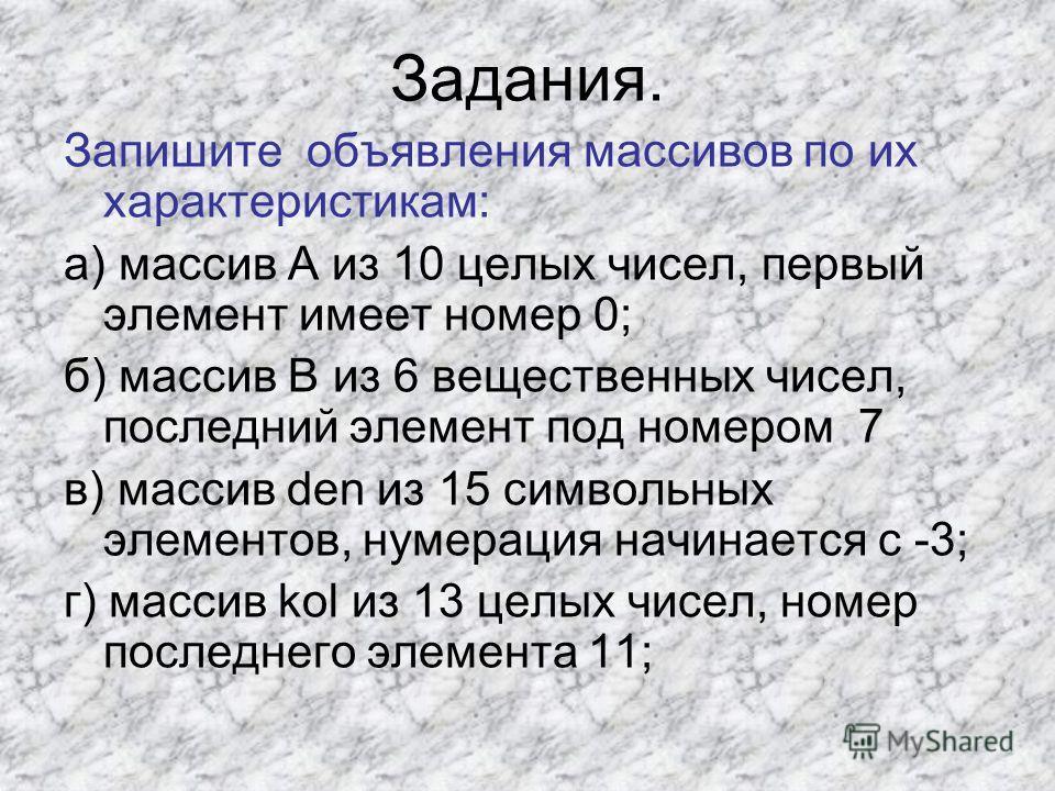 Задания. Запишите объявления массивов по их характеристикам: а) массив А из 10 целых чисел, первый элемент имеет номер 0; б) массив В из 6 вещественных чисел, последний элемент под номером 7 в) массив den из 15 символьных элементов, нумерация начинае