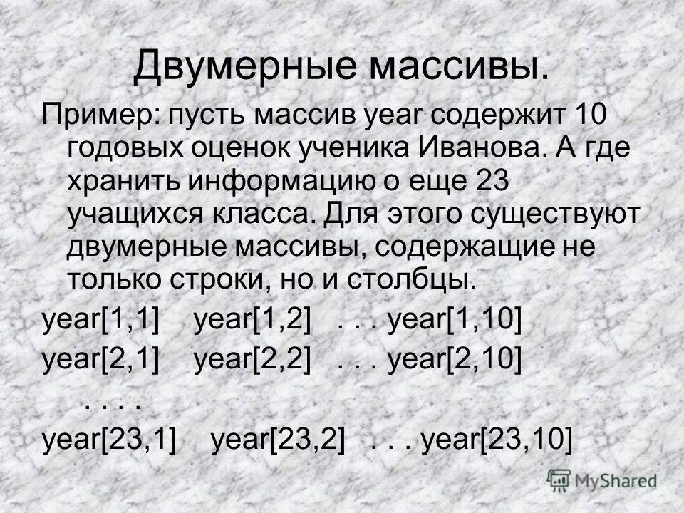Двумерные массивы. Пример: пусть массив year содержит 10 годовых оценок ученика Иванова. А где хранить информацию о еще 23 учащихся класса. Для этого существуют двумерные массивы, содержащие не только строки, но и столбцы. year[1,1] year[1,2]... year