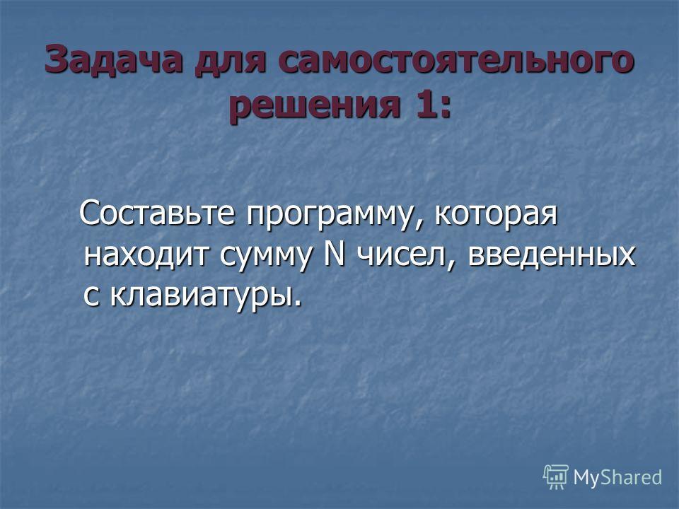 Задача для самостоятельного решения 1: Составьте программу, которая находит сумму N чисел, введенных с клавиатуры. Составьте программу, которая находит сумму N чисел, введенных с клавиатуры.