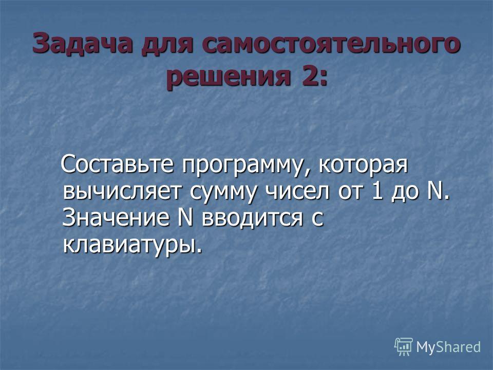 Задача для самостоятельного решения 2: Составьте программу, которая вычисляет сумму чисел от 1 до N. Значение N вводится с клавиатуры. Составьте программу, которая вычисляет сумму чисел от 1 до N. Значение N вводится с клавиатуры.