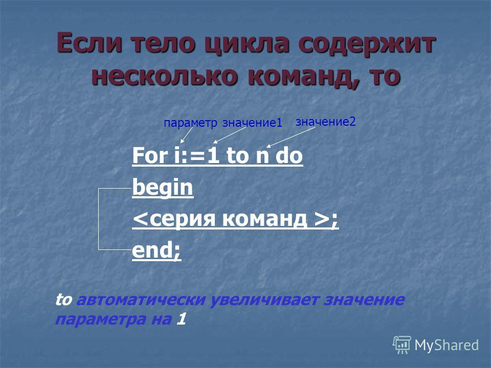 Если тело цикла содержит несколько команд, то For i:=1 to n do begin ; end; to автоматически увеличивает значение параметра на 1 параметрзначение1 значение2