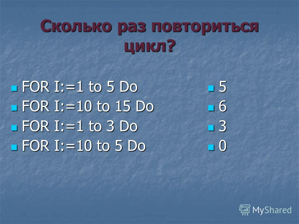 Сколько раз повториться цикл? FOR I:=1 to 5 Do FOR I:=1 to 5 Do FOR I:=10 to 15 Do FOR I:=10 to 15 Do FOR I:=1 to 3 Do FOR I:=1 to 3 Do FOR I:=10 to 5 Do FOR I:=10 to 5 Do 5 6 3 0