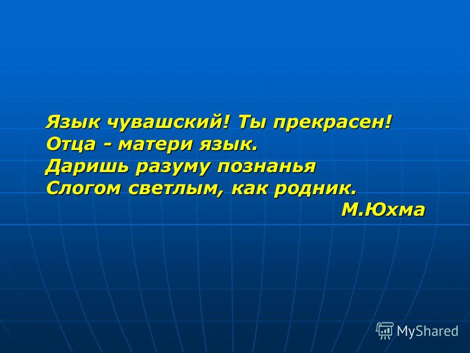 Язык чувашский! Ты прекрасен! Отца - матери язык. Даришь разуму познанья Слогом светлым, как родник. М.Юхма