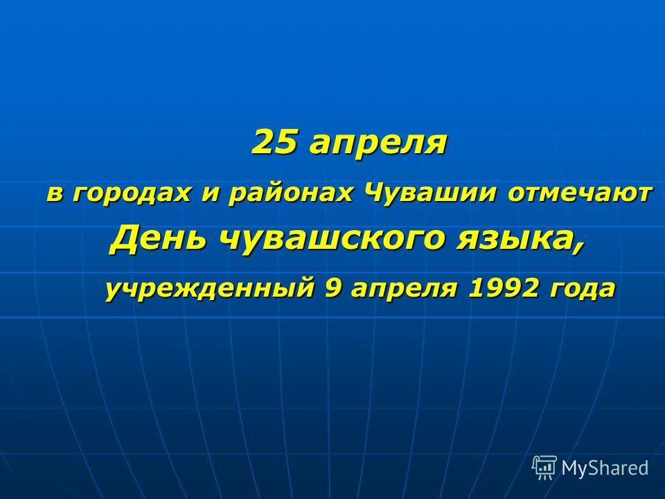 25 апреля в городах и районах Чувашии отмечают День чувашского языка, учрежденный 9 апреля 1992 года учрежденный 9 апреля 1992 года