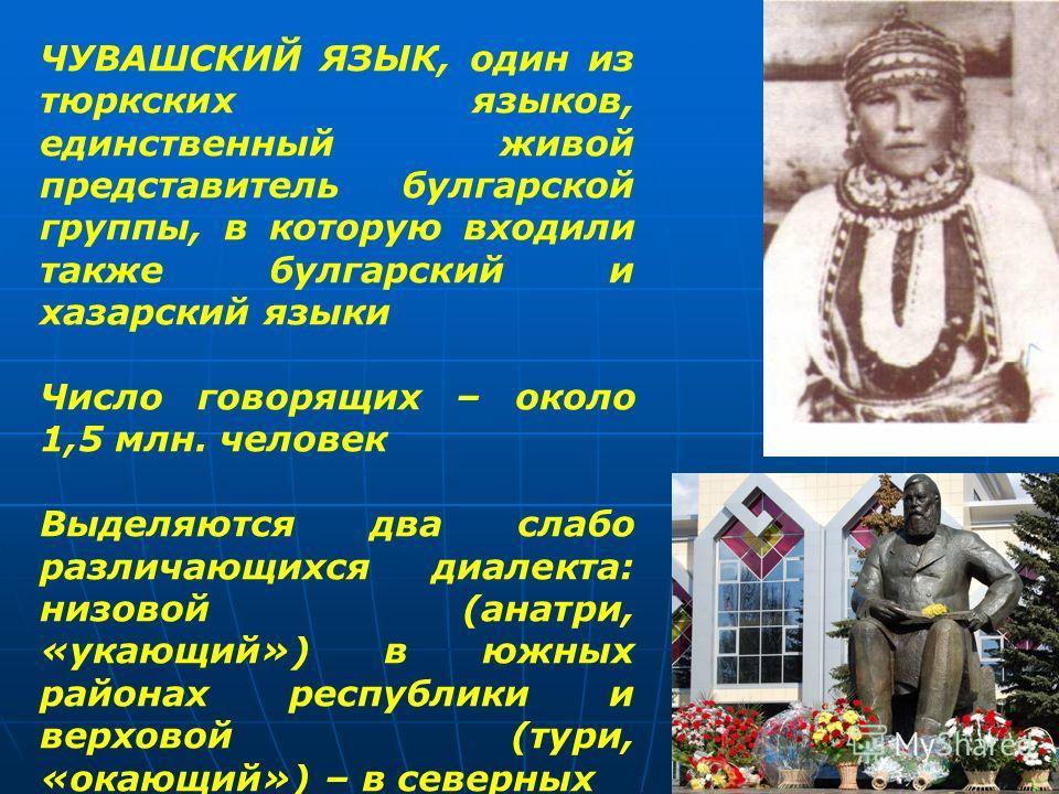 ЧУВАШСКИЙ ЯЗЫК, один из тюркских языков, единственный живой представитель булгарской группы, в которую входили также булгарский и хазарский языки Число говорящих – около 1,5 млн. человек Выделяются два слабо различающихся диалекта: низовой (анатри, «