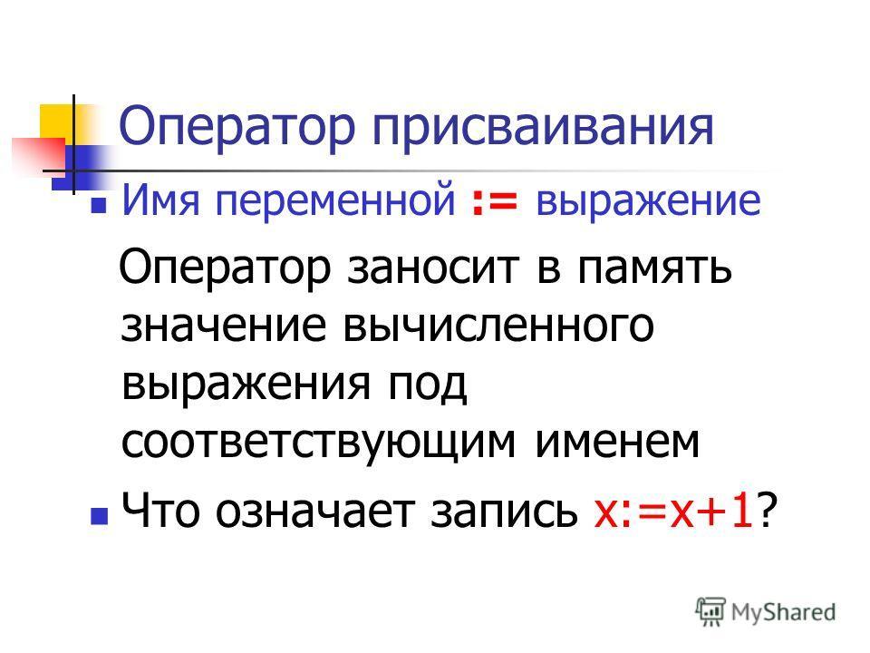 Оператор присваивания Имя переменной := выражение Оператор заносит в память значение вычисленного выражения под соответствующим именем Что означает запись х:=х+1?