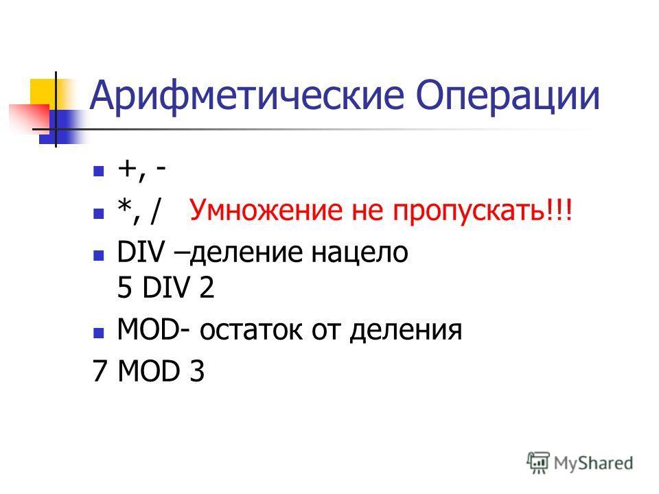 Арифметические Операции +, - *, / Умножение не пропускать!!! DIV –деление нацело 5 DIV 2 MOD- остаток от деления 7 MOD 3