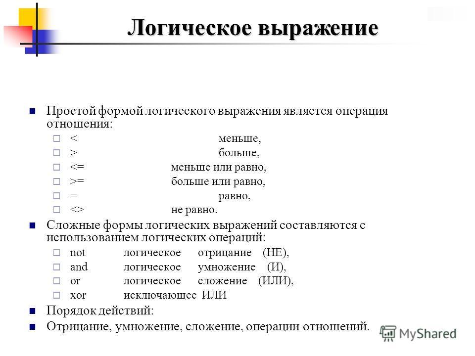 Логическое выражение Простой формой логического выражения является операция отношения: больше, =больше или равно, =равно, не равно. Сложные формы логических выражений составляются с использованием логических операций: notлогическое отрицание (НЕ), an