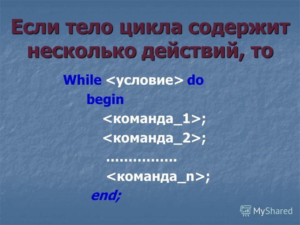 While do begin ; ……………. ; end; Если тело цикла содержит несколько действий, то