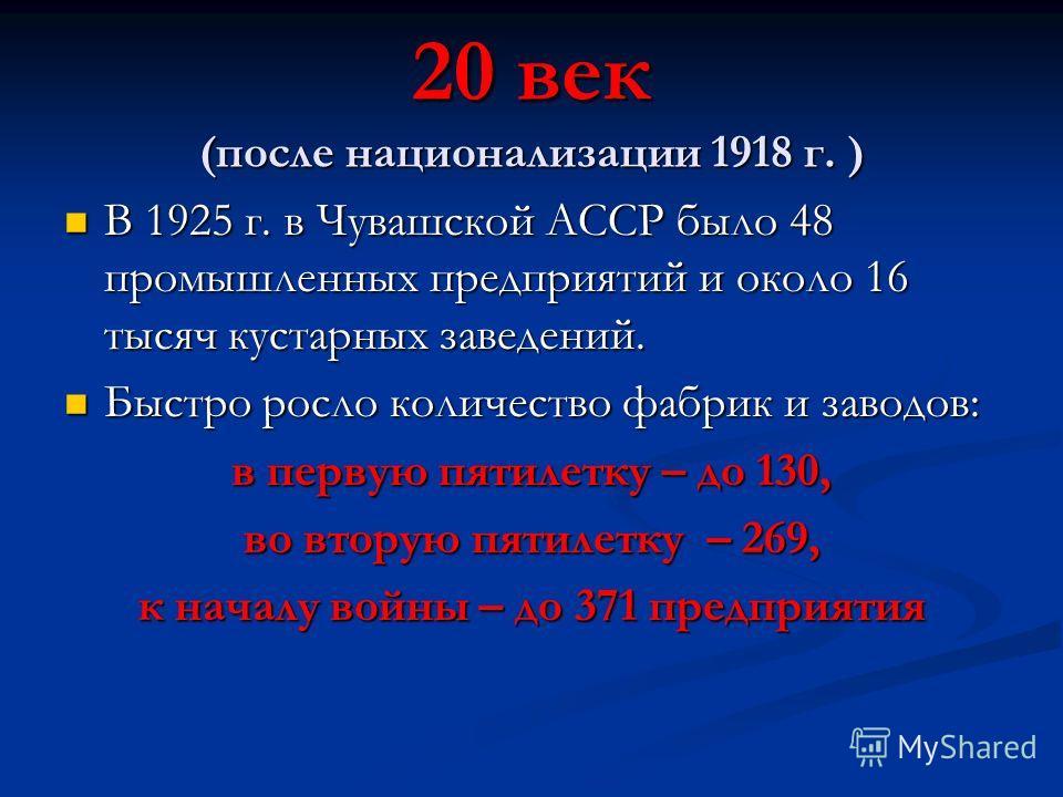 20 век (после национализации 1918 г. ) В 1925 г. в Чувашской АССР было 48 промышленных предприятий и около 16 тысяч кустарных заведений. В 1925 г. в Чувашской АССР было 48 промышленных предприятий и около 16 тысяч кустарных заведений. Быстро росло ко