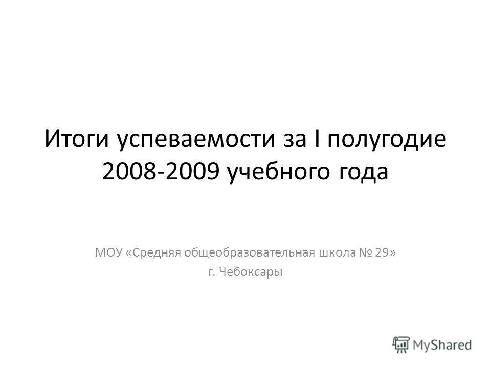 Итоги успеваемости за I полугодие 2008-2009 учебного года МОУ «Средняя общеобразовательная школа 29» г. Чебоксары