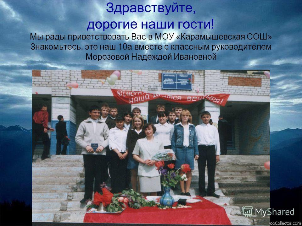 Здравствуйте, дорогие наши гости! Мы рады приветствовать Вас в МОУ «Карамышевская СОШ» Знакомьтесь, это наш 10а вместе с классным руководителем Морозовой Надеждой Ивановной