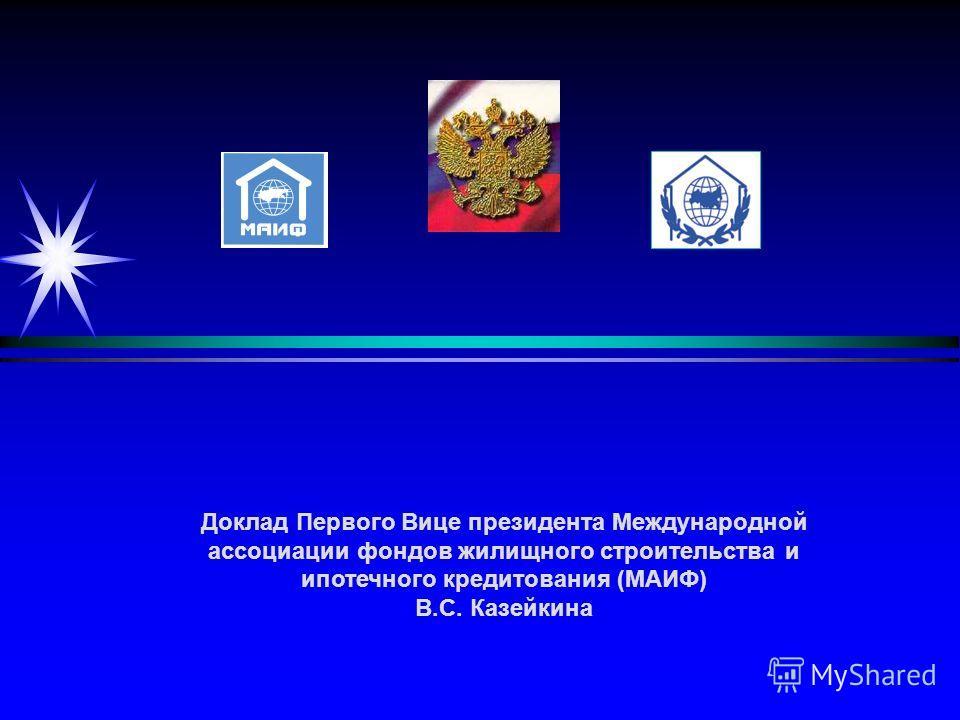 Доклад Первого Вице президента Международной ассоциации фондов жилищного строительства и ипотечного кредитования (МАИФ) В.С. Казейкина