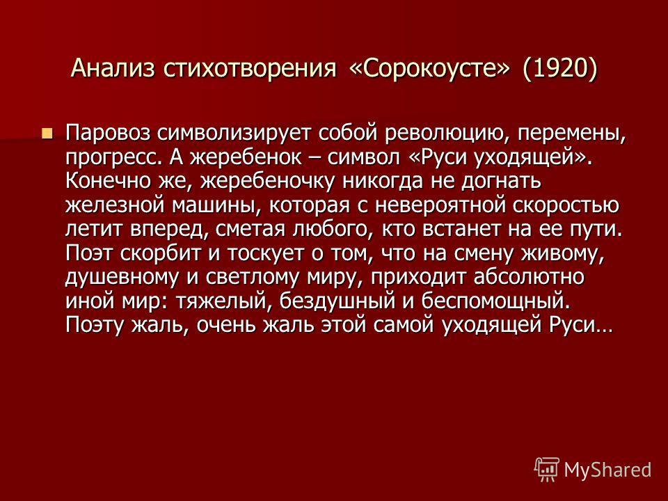 Анализ стихотворения «Сорокоусте» (1920) Паровоз символизирует собой революцию, перемены, прогресс. А жеребенок – символ «Руси уходящей». Конечно же, жеребеночку никогда не догнать железной машины, которая с невероятной скоростью летит вперед, сметая