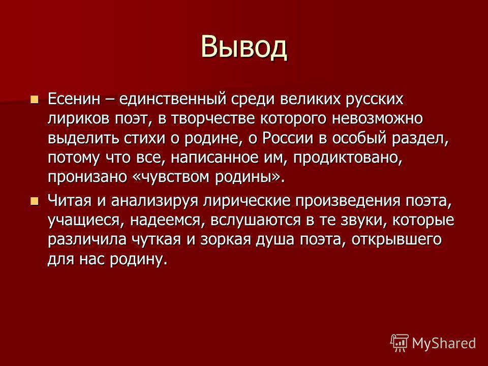 Вывод Есенин – единственный среди великих русских лириков поэт, в творчестве которого невозможно выделить стихи о родине, о России в особый раздел, потому что все, написанное им, продиктовано, пронизано «чувством родины». Есенин – единственный среди