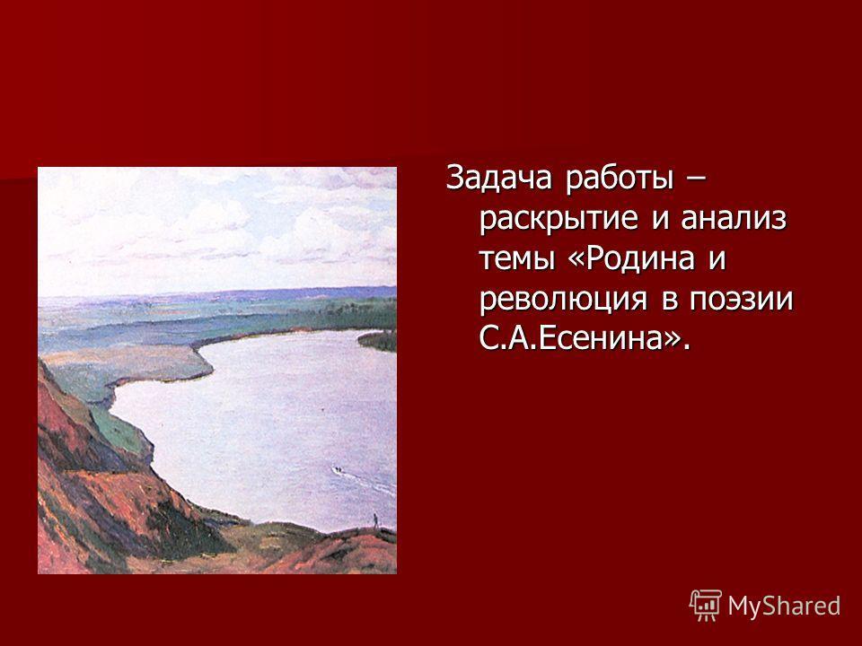 Задача работы – раскрытие и анализ темы «Родина и революция в поэзии С.А.Есенина».