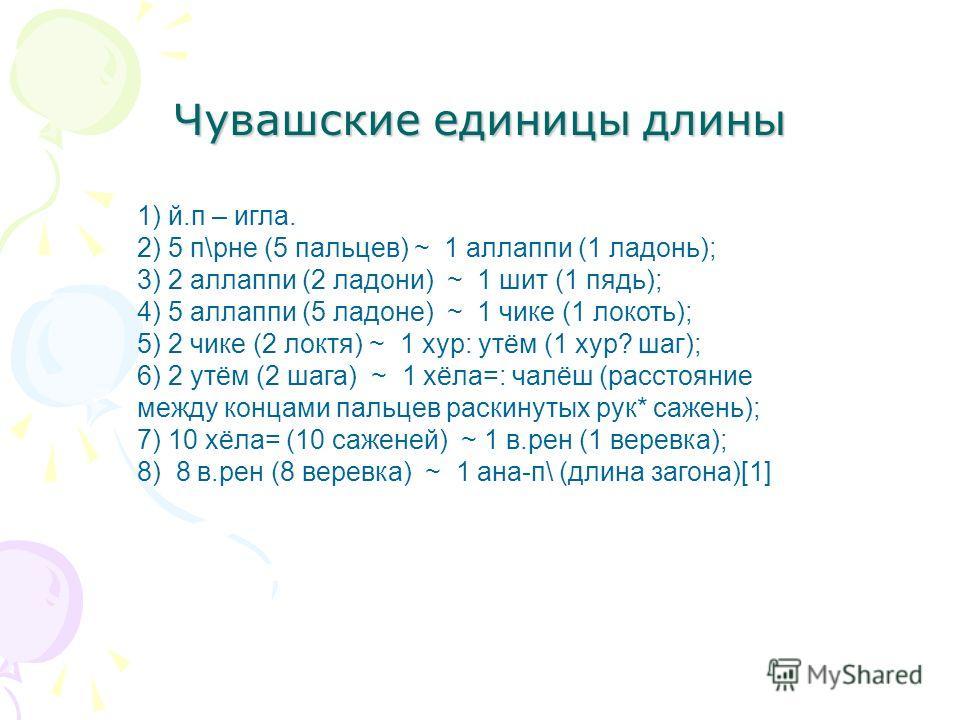 Чувашские единицы длины 1) й.п – игла. 2) 5 п\рне (5 пальцев) ~ 1 аллаппи (1 ладонь); 3) 2 аллаппи (2 ладони) ~ 1 шит (1 пядь); 4) 5 аллаппи (5 ладоне) ~ 1 чике (1 локоть); 5) 2 чике (2 локтя) ~ 1 хур: утём (1 хур? шаг); 6) 2 утём (2 шага) ~ 1 хёла=: