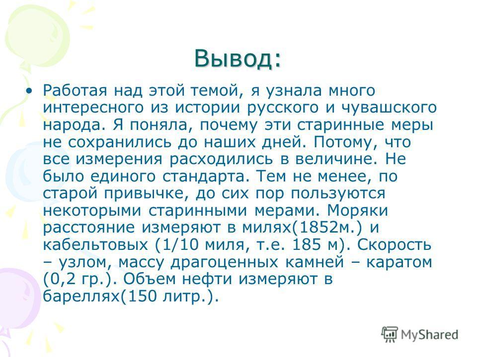 Вывод: Работая над этой темой, я узнала много интересного из истории русского и чувашского народа. Я поняла, почему эти старинные меры не сохранились до наших дней. Потому, что все измерения расходились в величине. Не было единого стандарта. Тем не м