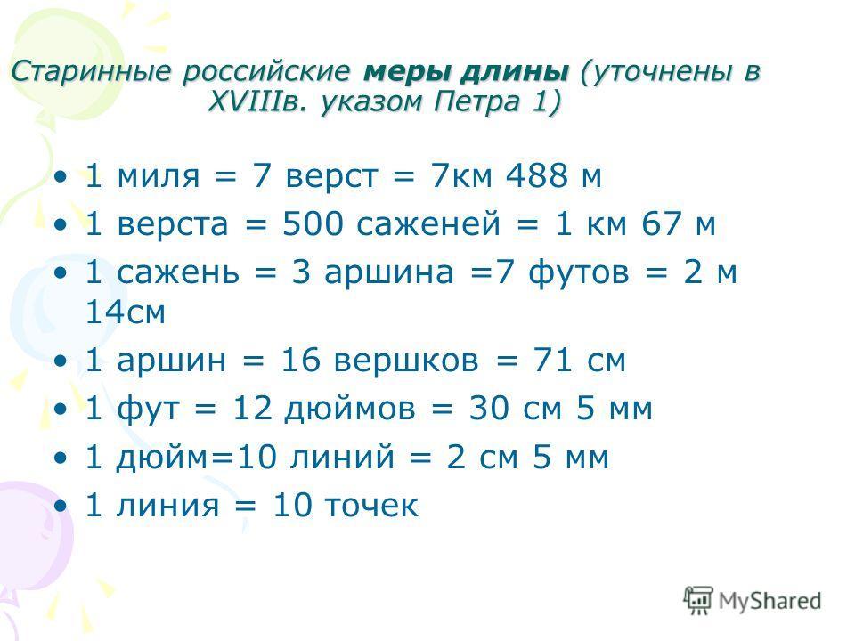 Старинные российские меры длины (уточнены в XVIIIв. указом Петра 1) 1 миля = 7 верст = 7км 488 м 1 верста = 500 саженей = 1 км 67 м 1 сажень = 3 аршина =7 футов = 2 м 14см 1 аршин = 16 вершков = 71 см 1 фут = 12 дюймов = 30 см 5 мм 1 дюйм=10 линий =