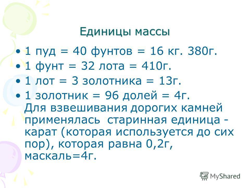 Единицы массы 1 пуд = 40 фунтов = 16 кг. 380г. 1 фунт = 32 лота = 410г. 1 лот = 3 золотника = 13г. 1 золотник = 96 долей = 4г. Для взвешивания дорогих камней применялась старинная единица - карат (которая используется до сих пор), которая равна 0,2г,