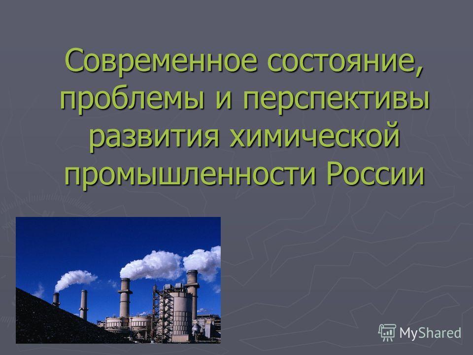 Современное состояние, проблемы и перспективы развития химической промышленности России