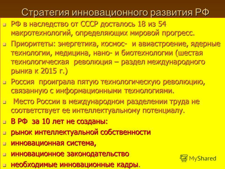 Стратегия инновационного развития РФ РФ в наследство от СССР досталось 18 из 54 макротехнологий, определяющих мировой прогресс. РФ в наследство от СССР досталось 18 из 54 макротехнологий, определяющих мировой прогресс. Приоритеты: энергетика, космос-