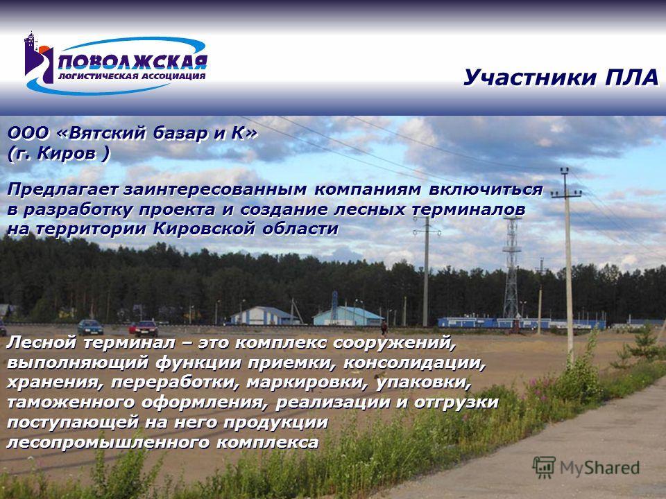 Участники ПЛА Предлагает заинтересованным компаниям включиться в разработку проекта и создание лесных терминалов на территории Кировской области ООО «Вятский базар и К» (г. Киров ) Лесной терминал – это комплекс сооружений, выполняющий функции приемк