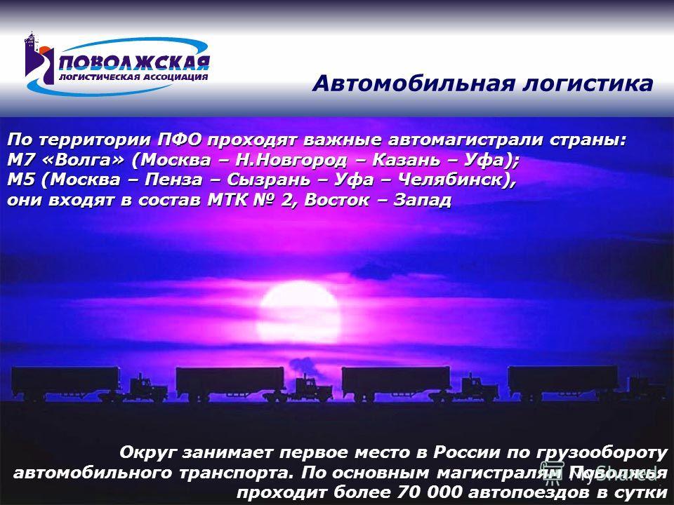 По территории ПФО проходят важные автомагистрали страны: М7 «Волга» (Москва – Н.Новгород – Казань – Уфа); М5 (Москва – Пенза – Сызрань – Уфа – Челябинск), они входят в состав МТК 2, Восток – Запад Округ занимает первое место в России по грузообороту