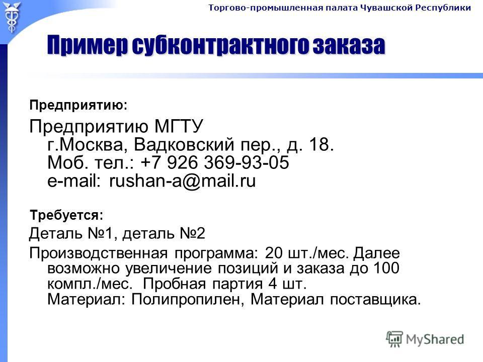 Пример субконтрактного заказа Предприятию: Предприятию МГТУ г.Москва, Вадковский пер., д. 18. Моб. тел.: +7 926 369-93-05 e-mail: rushan-a@mail.ru Требуется: Деталь 1, деталь 2 Производственная программа: 20 шт./мес. Далее возможно увеличение позиций