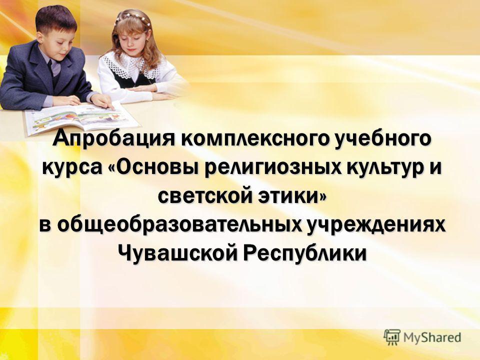 А пробаци я комплексного учебного курса «Основы религиозных культур и светской этики» в общеобразовательных учреждениях Чувашской Республики