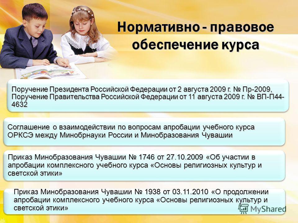 Поручение Президента Российской Федерации от 2 августа 2009 г. Пр-2009, Поручение Правительства Российской Федерации от 11 августа 2009 г. ВП-П44- 4632 Нормативно - правовое обеспечение курса Соглашение о взаимодействии по вопросам апробации учебного